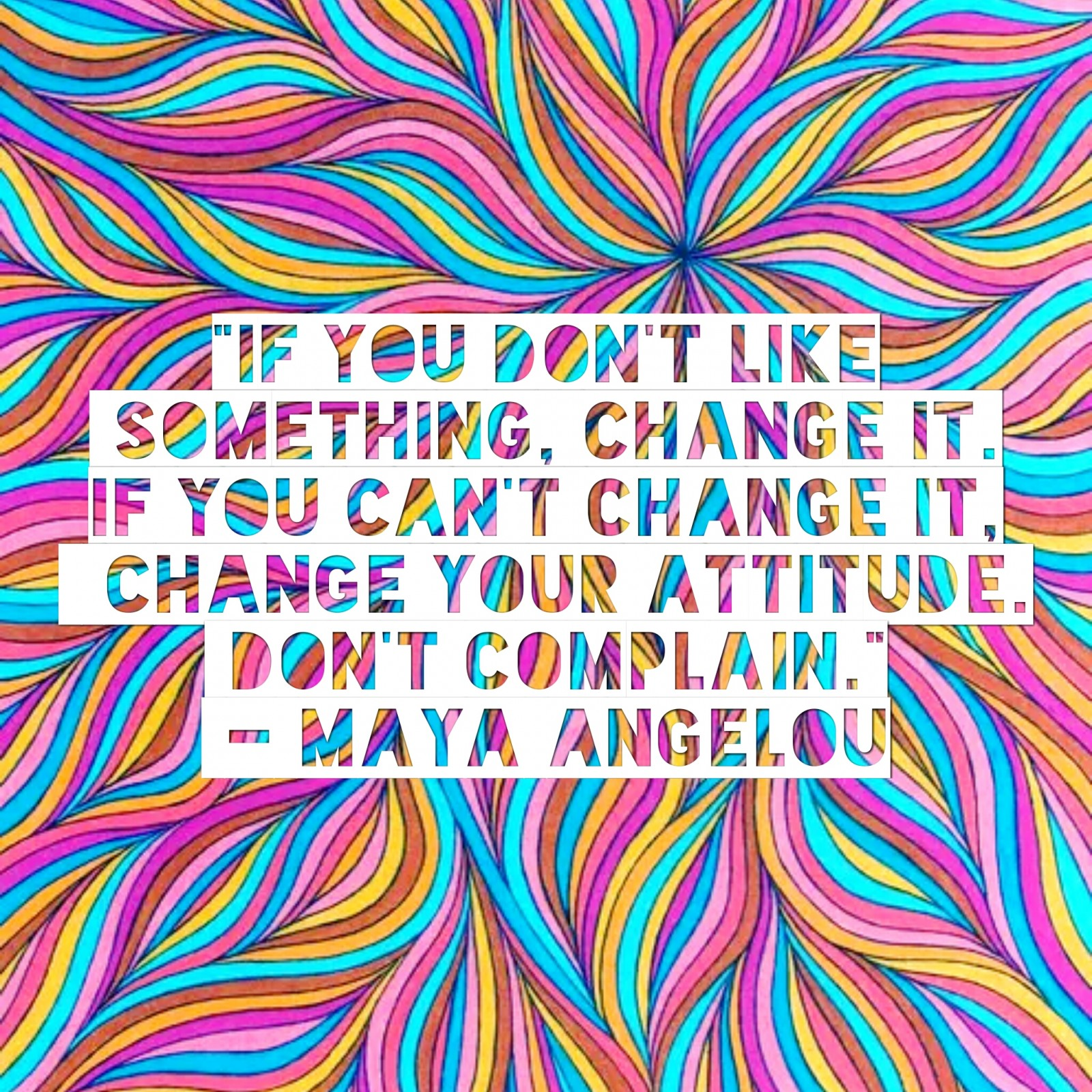 """If you don't like something, change it. If you can't change it, change your attitude. Don't complain."" – Maya Angelou"